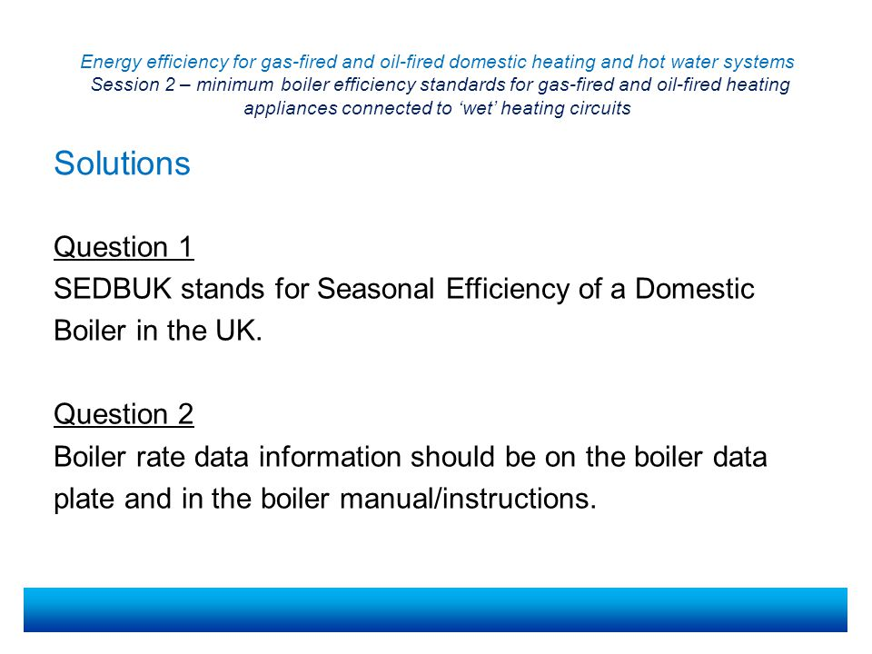 Energy efficiency for gas-fired and oil-fired domestic heating and hot water systems Session 2 – minimum boiler efficiency standards for gas-fired and oil-fired heating appliances connected to 'wet' heating circuits Question 1 SEDBUK stands for Seasonal Efficiency of a Domestic Boiler in the UK.