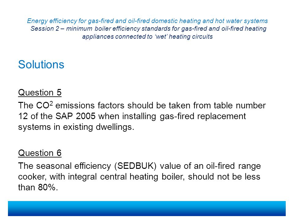 Energy efficiency for gas-fired and oil-fired domestic heating and hot water systems Session 2 – minimum boiler efficiency standards for gas-fired and oil-fired heating appliances connected to 'wet' heating circuits Question 5 The CO 2 emissions factors should be taken from table number 12 of the SAP 2005 when installing gas-fired replacement systems in existing dwellings.
