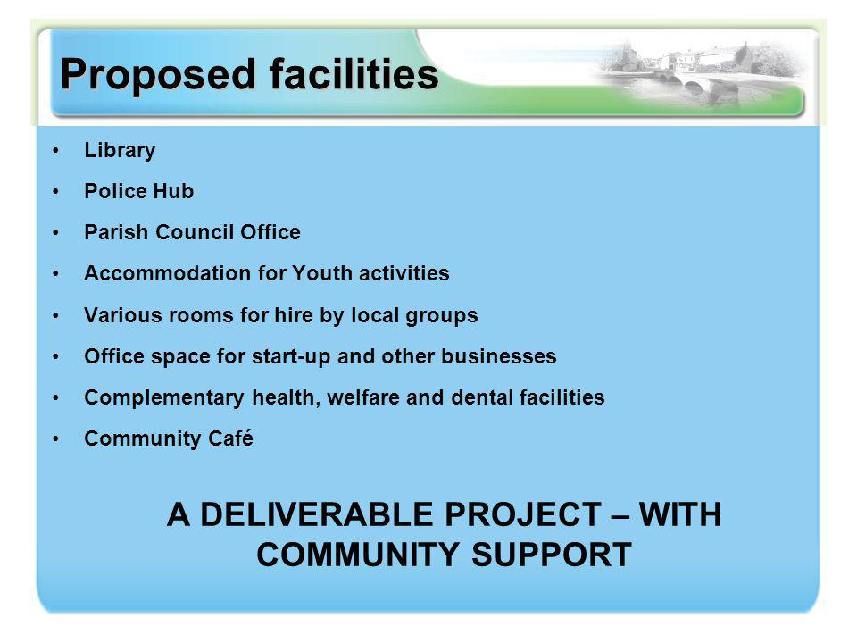 Proposed facilities Library Police Hub Parish Council Office Accommodation for Youth activities Various rooms for hire by local groups Office space for start-up and other businesses Complementary health, welfare and dental facilities Community Café A DELIVERABLE PROJECT – WITH COMMUNITY SUPPORT