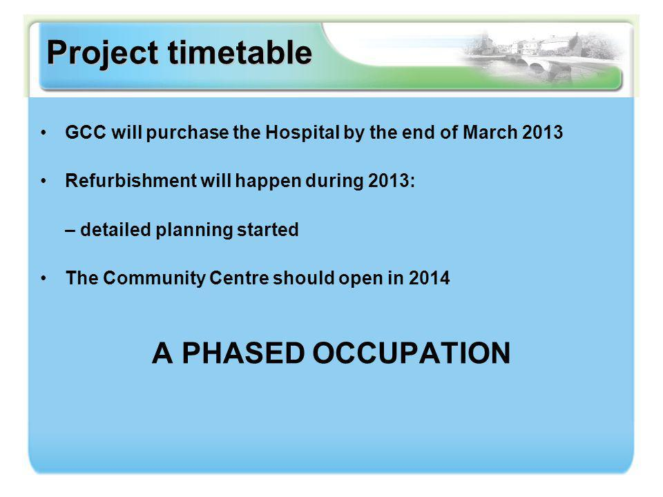 Project timetable GCC will purchase the Hospital by the end of March 2013 Refurbishment will happen during 2013: – detailed planning started The Commu