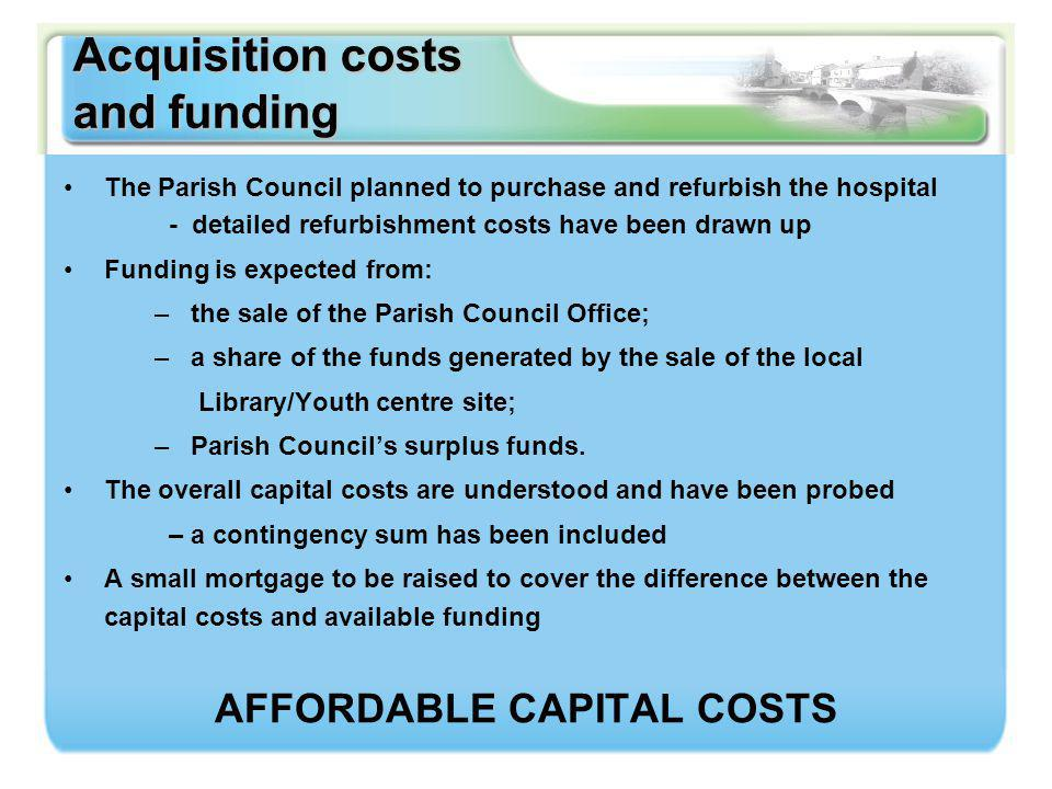 Acquisition costs and funding The Parish Council planned to purchase and refurbish the hospital - detailed refurbishment costs have been drawn up Funding is expected from: – the sale of the Parish Council Office; – a share of the funds generated by the sale of the local Library/Youth centre site; – Parish Council's surplus funds.