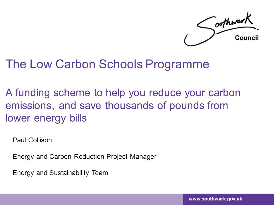 www.southwark.gov.uk Southwark's Carbon Reduction Strategy (2011) CO 2 emissions from the council's operational estate (including schools): Reduce by 26.6% by 2016 from the 2008/9 baseline Need to eliminate 10,916 tonnes of CO 2 Carbon Reduction Commitment – adds £12 'tax' to every tonne of CO 2 we emit.