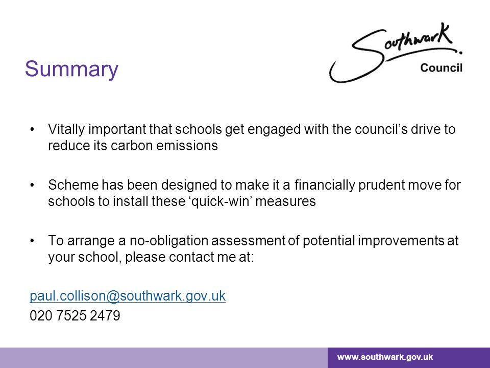 www.southwark.gov.uk Summary Vitally important that schools get engaged with the council's drive to reduce its carbon emissions Scheme has been designed to make it a financially prudent move for schools to install these 'quick-win' measures To arrange a no-obligation assessment of potential improvements at your school, please contact me at: paul.collison@southwark.gov.uk 020 7525 2479