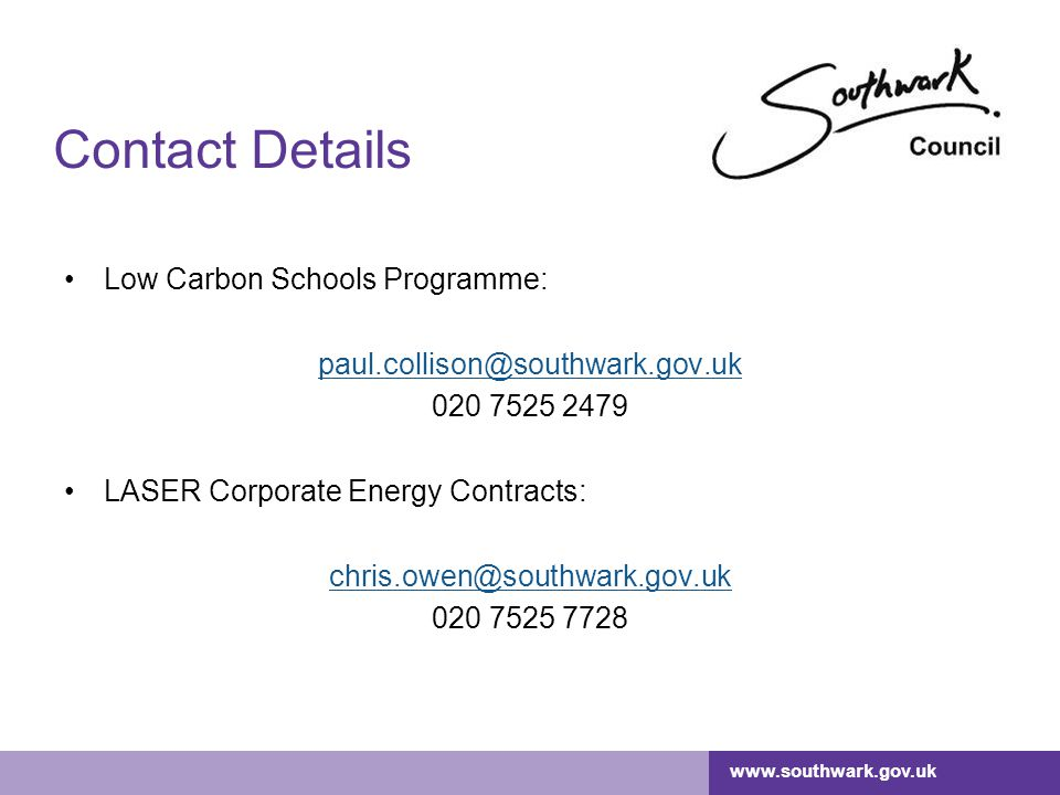 www.southwark.gov.uk Contact Details Low Carbon Schools Programme: paul.collison@southwark.gov.uk 020 7525 2479 LASER Corporate Energy Contracts: chris.owen@southwark.gov.uk 020 7525 7728