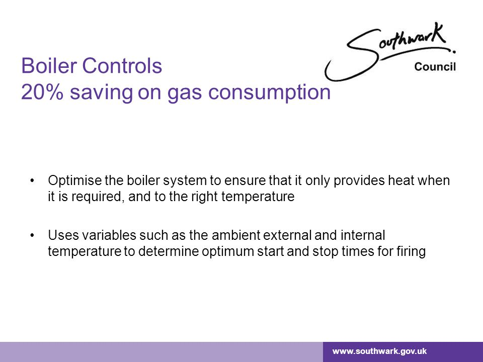 www.southwark.gov.uk Boiler Controls 20% saving Normal cost: £18,000 plus management fee of £1,800 With our funding, cost of installation for school drops to £9,000 With projected price rises, over a five year period you would save a cumulative £9,350 on your gas bills Controls pay for themselves in under 5 years