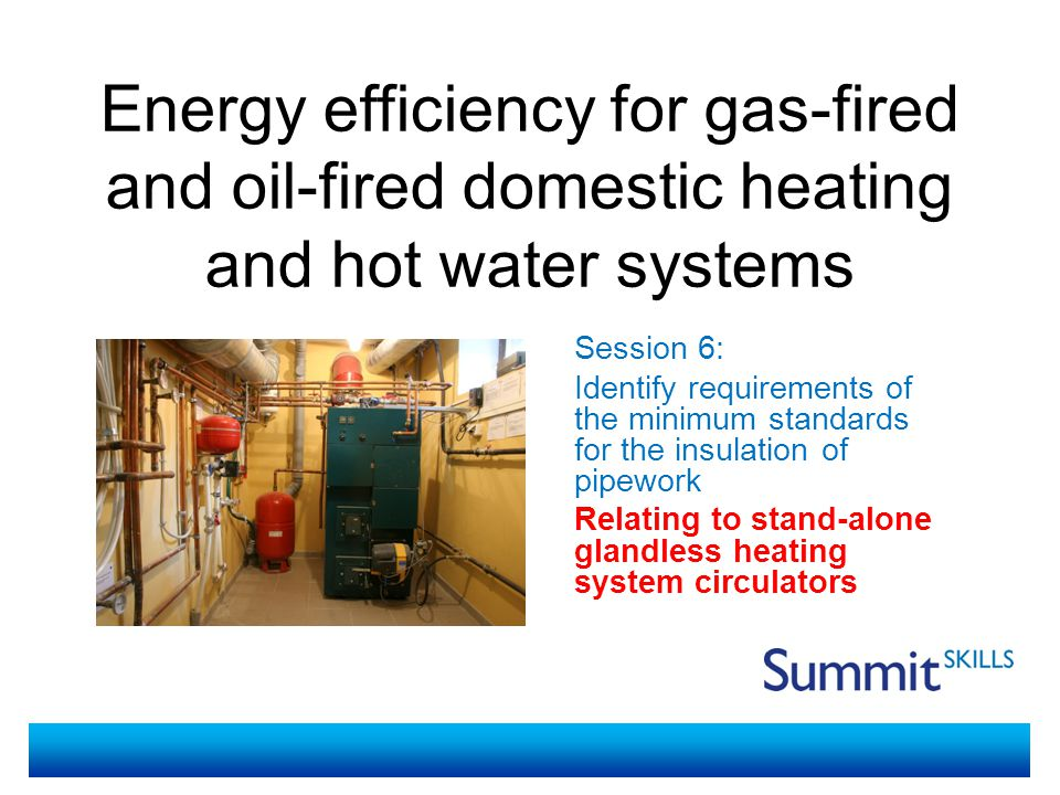 Energy efficiency for gas-fired and oil-fired domestic heating and hot water systems Session 6: Identify requirements of the minimum standards for the insulation of pipework Relating to stand-alone glandless heating system circulators