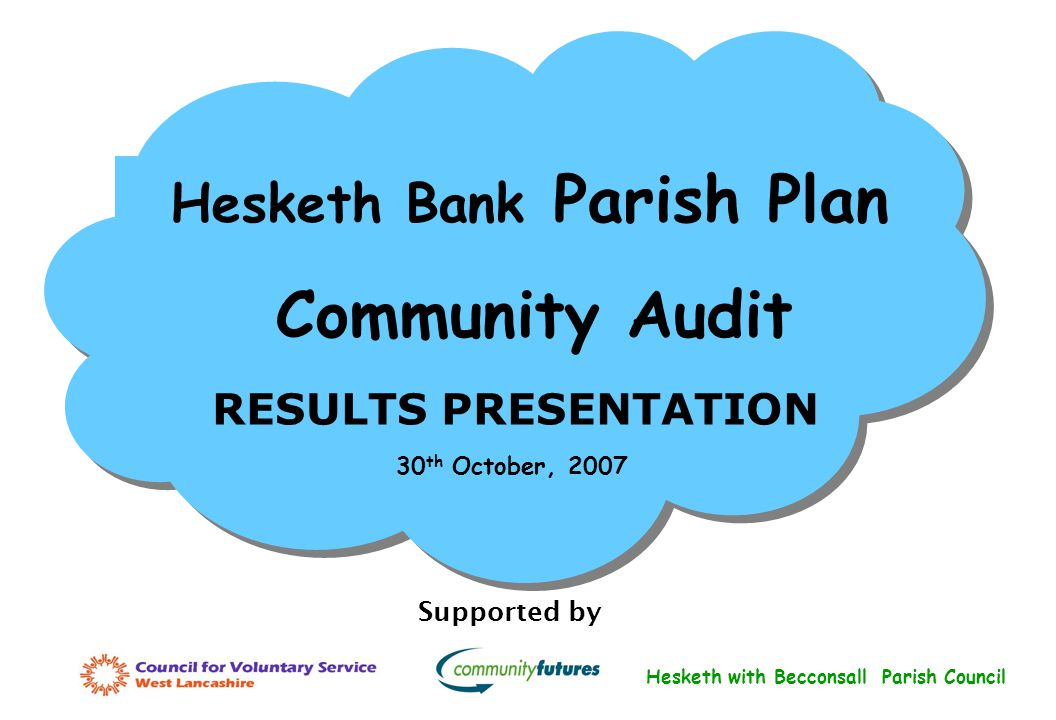 Hesketh Bank Parish Plan Community Audit RESULTS PRESENTATION Supported by 30 th October, 2007 Hesketh with Becconsall Parish Council