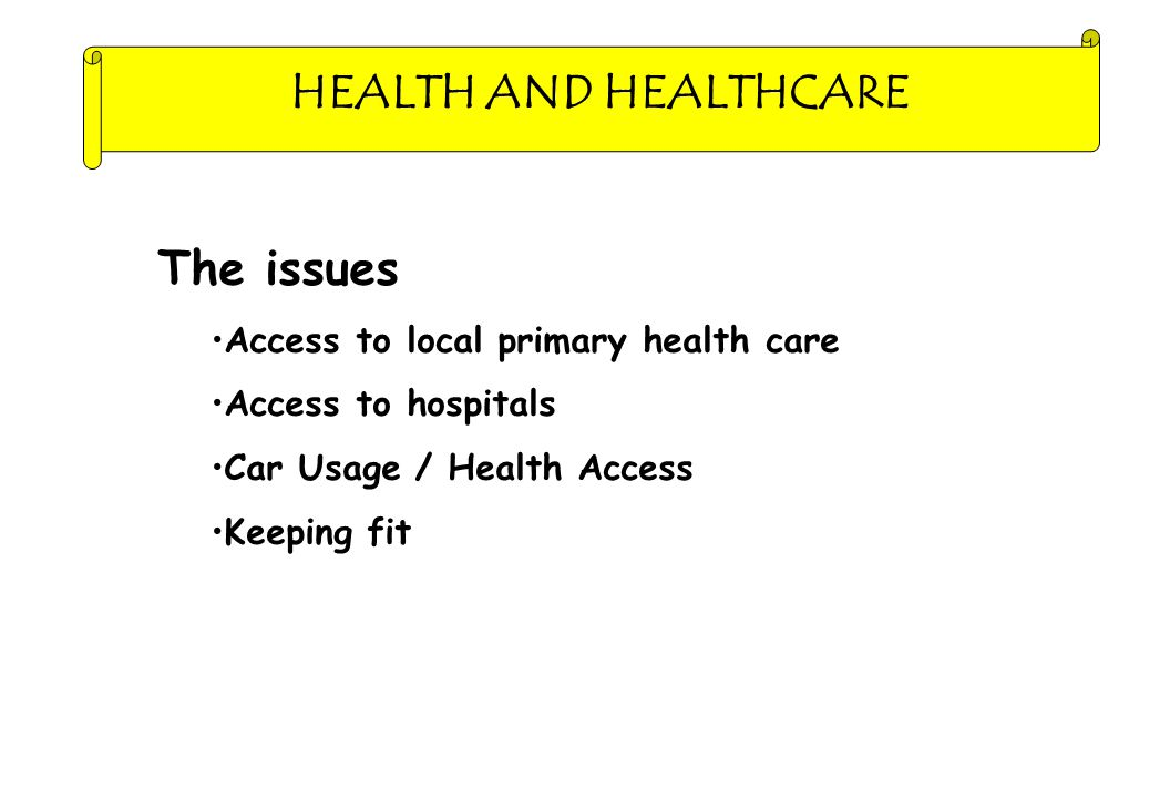 HEALTH AND HEALTHCARE The issues Access to local primary health care Access to hospitals Car Usage / Health Access Keeping fit