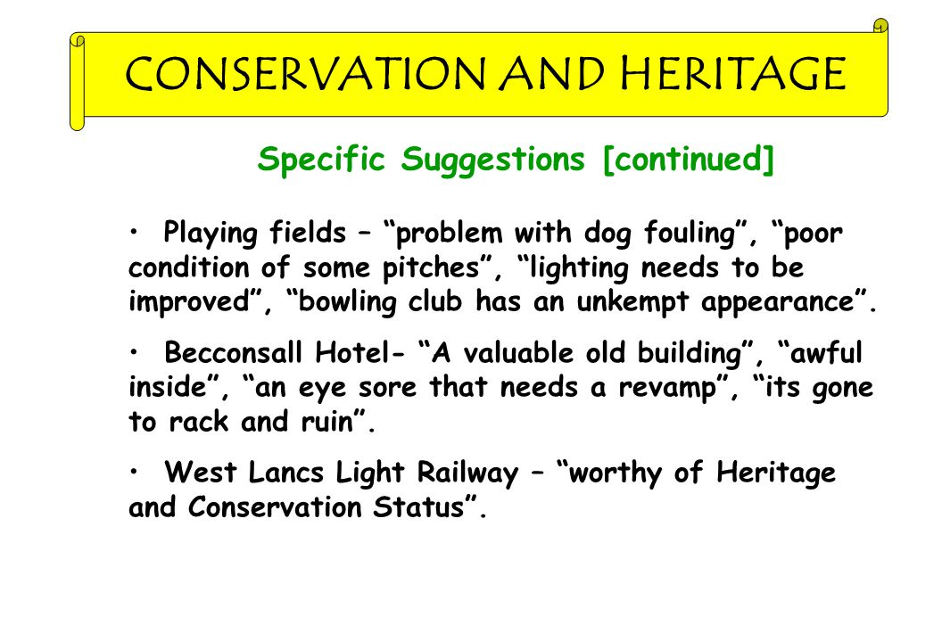 CONSERVATION AND HERITAGE Specific Suggestions [continued] Playing fields – problem with dog fouling , poor condition of some pitches , lighting needs to be improved , bowling club has an unkempt appearance .