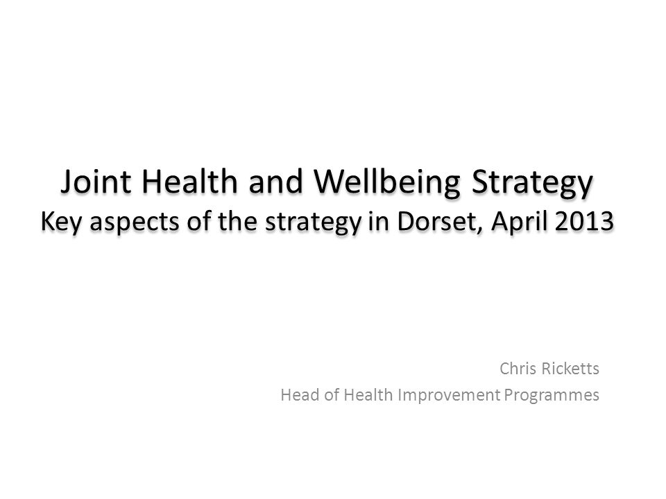 Joint Health and Wellbeing Strategy Key aspects of the strategy in Dorset, April 2013 Chris Ricketts Head of Health Improvement Programmes