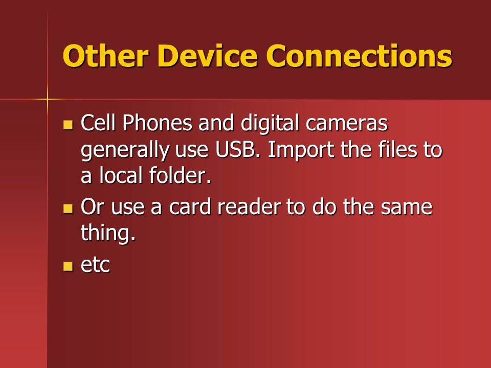 Other Device Connections Cell Phones and digital cameras generally use USB. Import the files to a local folder. Cell Phones and digital cameras genera