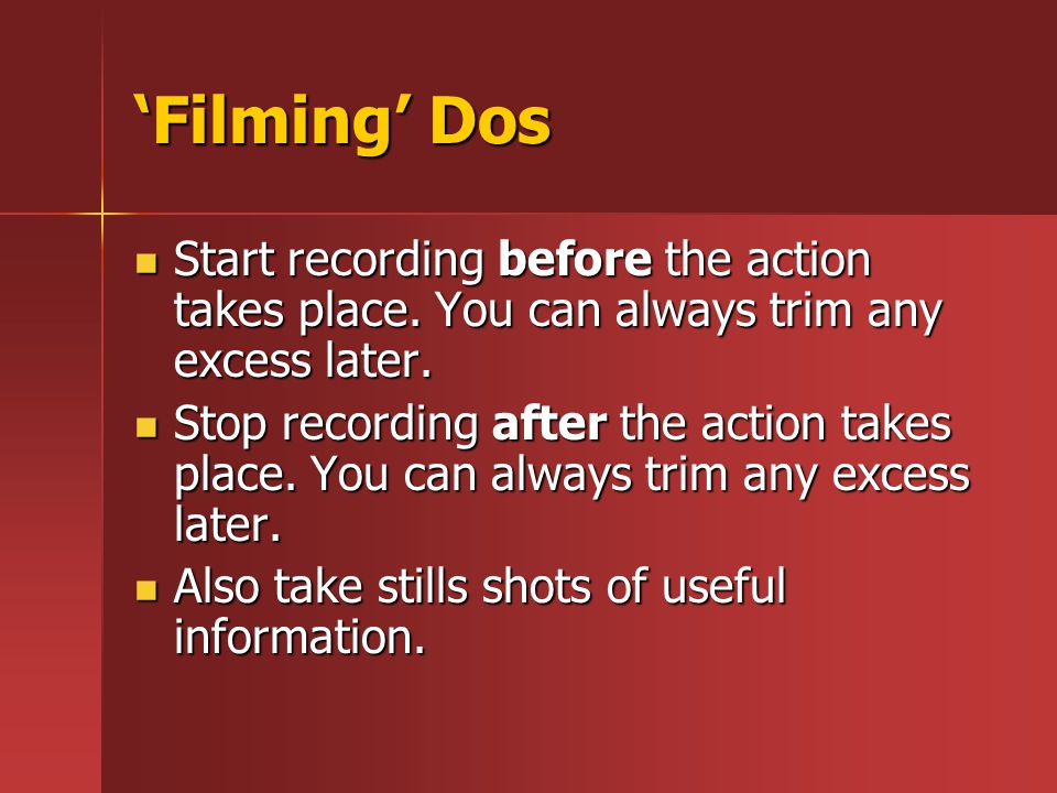 'Filming' Dos Start recording before the action takes place. You can always trim any excess later. Start recording before the action takes place. You
