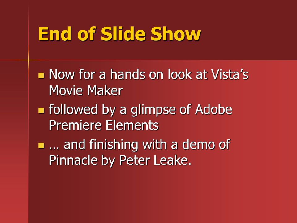 End of Slide Show Now for a hands on look at Vista's Movie Maker Now for a hands on look at Vista's Movie Maker followed by a glimpse of Adobe Premiere Elements followed by a glimpse of Adobe Premiere Elements … and finishing with a demo of Pinnacle by Peter Leake.