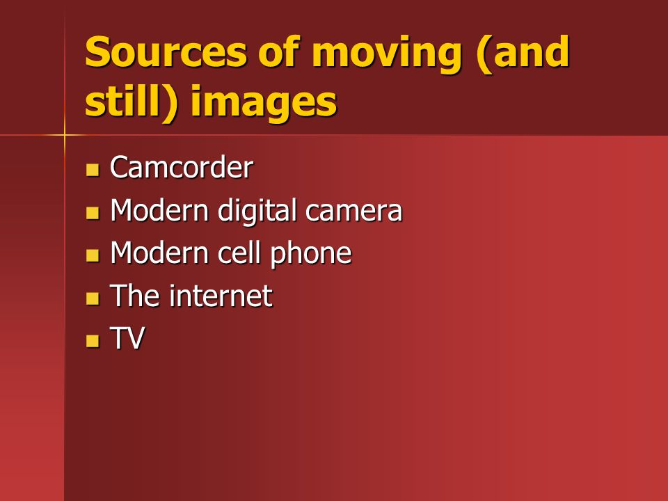 Sources of moving (and still) images Camcorder Camcorder Modern digital camera Modern digital camera Modern cell phone Modern cell phone The internet The internet TV TV
