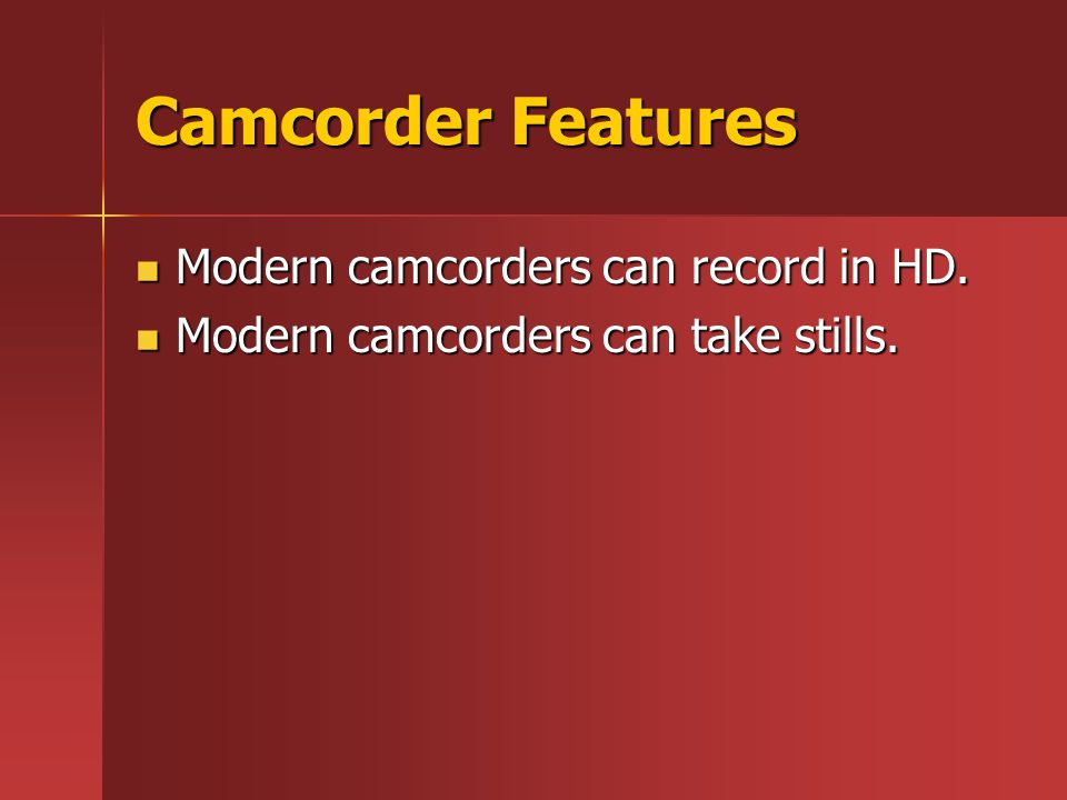 Camcorder Features Modern camcorders can record in HD. Modern camcorders can record in HD. Modern camcorders can take stills. Modern camcorders can ta