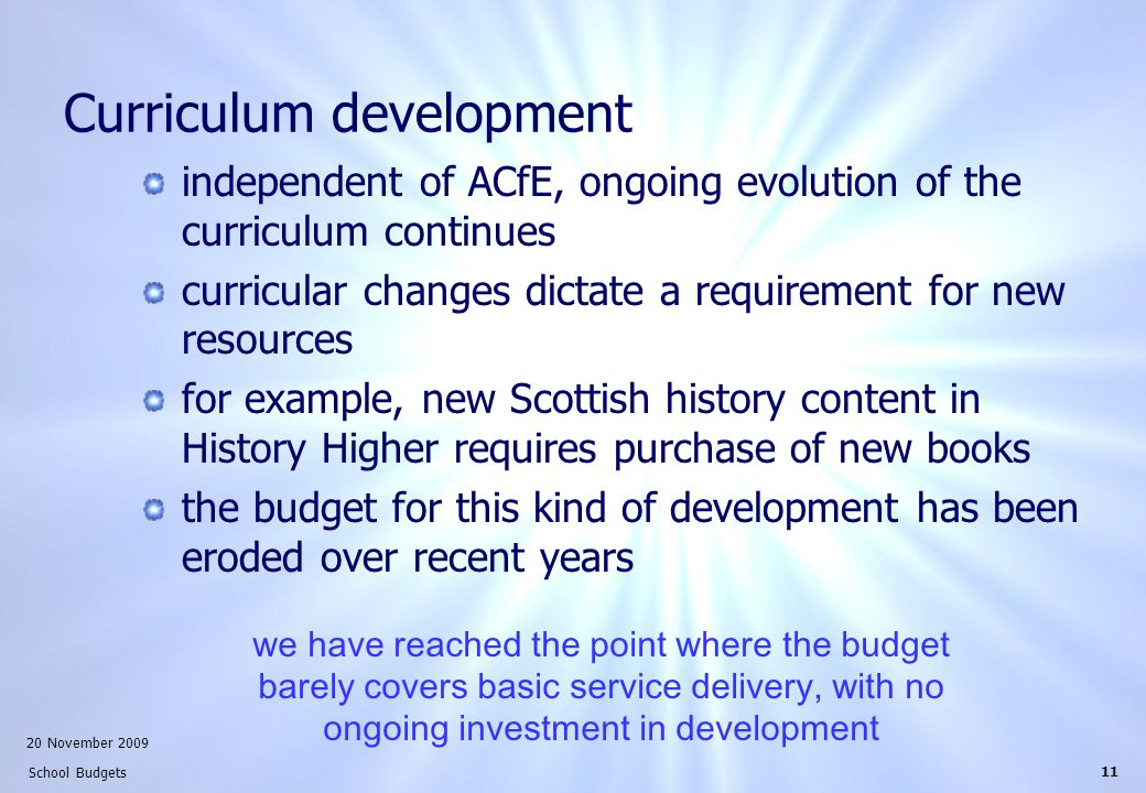 20 November 2009 School Budgets 11 Curriculum development independent of ACfE, ongoing evolution of the curriculum continues curricular changes dictate a requirement for new resources for example, new Scottish history content in History Higher requires purchase of new books the budget for this kind of development has been eroded over recent years we have reached the point where the budget barely covers basic service delivery, with no ongoing investment in development