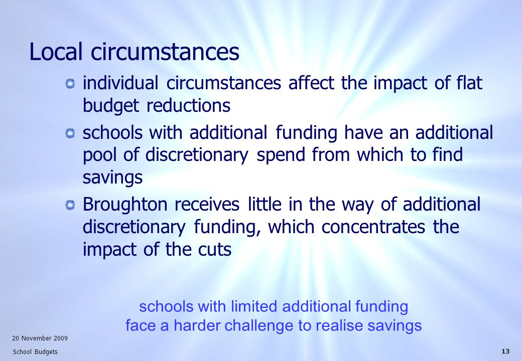 20 November 2009 School Budgets 13 Local circumstances individual circumstances affect the impact of flat budget reductions schools with additional funding have an additional pool of discretionary spend from which to find savings Broughton receives little in the way of additional discretionary funding, which concentrates the impact of the cuts schools with limited additional funding face a harder challenge to realise savings