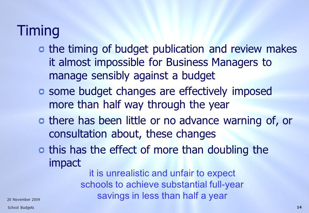 20 November 2009 School Budgets 14 Timing the timing of budget publication and review makes it almost impossible for Business Managers to manage sensibly against a budget some budget changes are effectively imposed more than half way through the year there has been little or no advance warning of, or consultation about, these changes this has the effect of more than doubling the impact it is unrealistic and unfair to expect schools to achieve substantial full-year savings in less than half a year