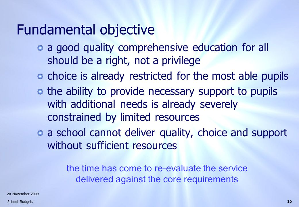 20 November 2009 School Budgets 16 Fundamental objective a good quality comprehensive education for all should be a right, not a privilege choice is already restricted for the most able pupils the ability to provide necessary support to pupils with additional needs is already severely constrained by limited resources a school cannot deliver quality, choice and support without sufficient resources the time has come to re-evaluate the service delivered against the core requirements