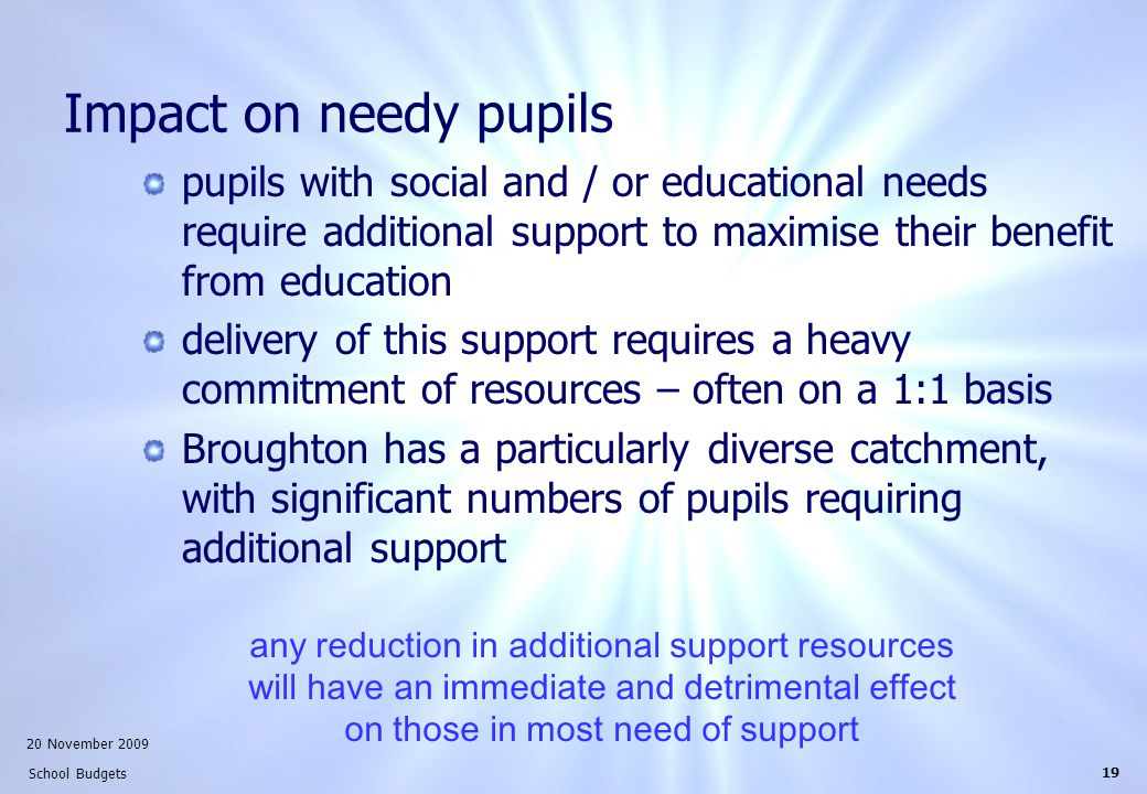 20 November 2009 School Budgets 19 Impact on needy pupils pupils with social and / or educational needs require additional support to maximise their benefit from education delivery of this support requires a heavy commitment of resources – often on a 1:1 basis Broughton has a particularly diverse catchment, with significant numbers of pupils requiring additional support any reduction in additional support resources will have an immediate and detrimental effect on those in most need of support