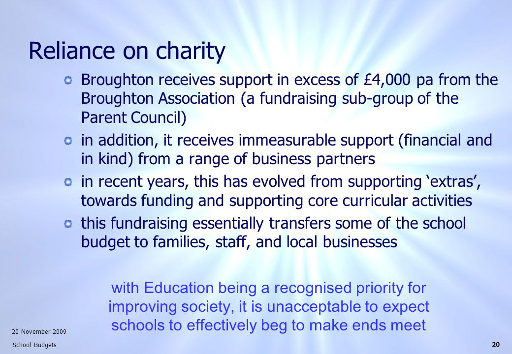 20 November 2009 School Budgets 20 Reliance on charity Broughton receives support in excess of £4,000 pa from the Broughton Association (a fundraising sub-group of the Parent Council) in addition, it receives immeasurable support (financial and in kind) from a range of business partners in recent years, this has evolved from supporting 'extras', towards funding and supporting core curricular activities this fundraising essentially transfers some of the school budget to families, staff, and local businesses with Education being a recognised priority for improving society, it is unacceptable to expect schools to effectively beg to make ends meet