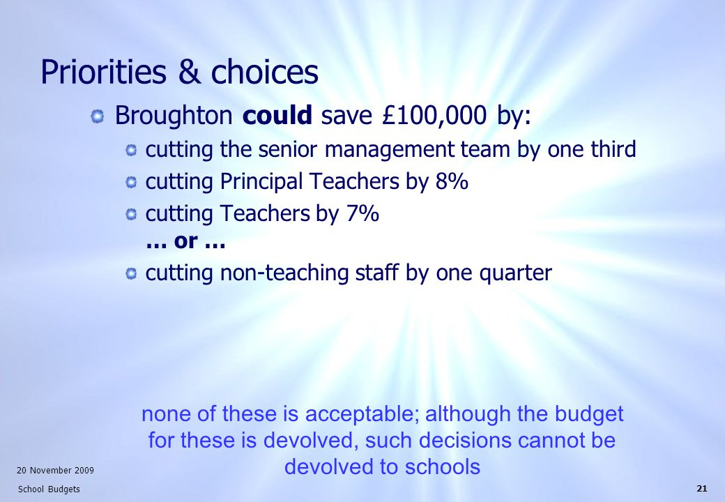 20 November 2009 School Budgets 21 Priorities & choices Broughton could save £100,000 by: cutting the senior management team by one third cutting Principal Teachers by 8% cutting Teachers by 7% … or … cutting non-teaching staff by one quarter none of these is acceptable; although the budget for these is devolved, such decisions cannot be devolved to schools