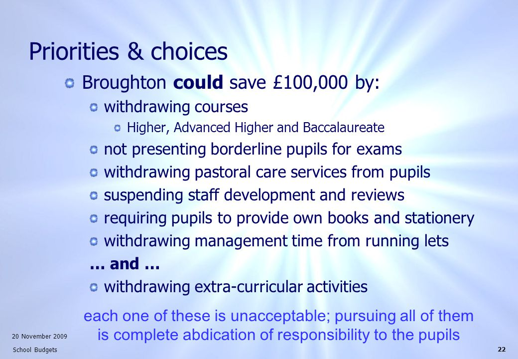 20 November 2009 School Budgets 22 Priorities & choices Broughton could save £100,000 by: withdrawing courses Higher, Advanced Higher and Baccalaureate not presenting borderline pupils for exams withdrawing pastoral care services from pupils suspending staff development and reviews requiring pupils to provide own books and stationery withdrawing management time from running lets … and … withdrawing extra-curricular activities each one of these is unacceptable; pursuing all of them is complete abdication of responsibility to the pupils