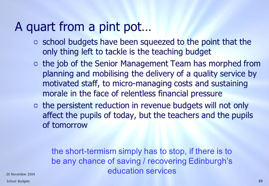 20 November 2009 School Budgets 23 A quart from a pint pot… school budgets have been squeezed to the point that the only thing left to tackle is the teaching budget the job of the Senior Management Team has morphed from planning and mobilising the delivery of a quality service by motivated staff, to micro-managing costs and sustaining morale in the face of relentless financial pressure the persistent reduction in revenue budgets will not only affect the pupils of today, but the teachers and the pupils of tomorrow the short-termism simply has to stop, if there is to be any chance of saving / recovering Edinburgh's education services