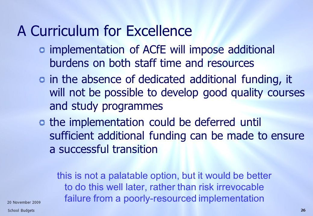 20 November 2009 School Budgets 26 A Curriculum for Excellence implementation of ACfE will impose additional burdens on both staff time and resources in the absence of dedicated additional funding, it will not be possible to develop good quality courses and study programmes the implementation could be deferred until sufficient additional funding can be made to ensure a successful transition this is not a palatable option, but it would be better to do this well later, rather than risk irrevocable failure from a poorly-resourced implementation