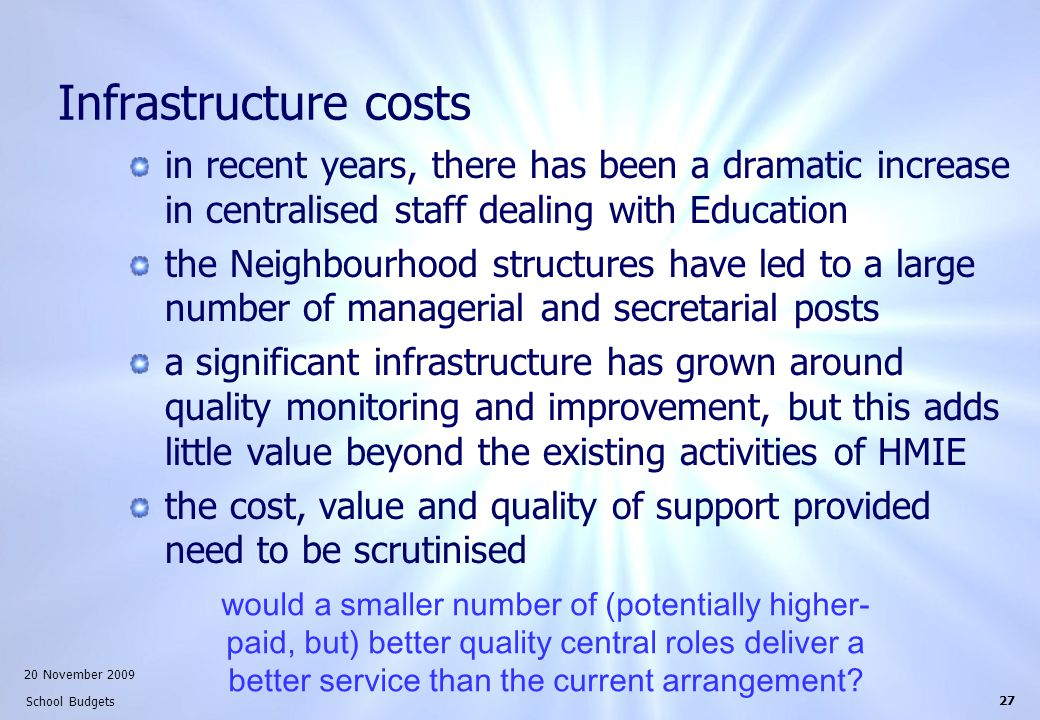 20 November 2009 School Budgets 27 Infrastructure costs in recent years, there has been a dramatic increase in centralised staff dealing with Education the Neighbourhood structures have led to a large number of managerial and secretarial posts a significant infrastructure has grown around quality monitoring and improvement, but this adds little value beyond the existing activities of HMIE the cost, value and quality of support provided need to be scrutinised would a smaller number of (potentially higher- paid, but) better quality central roles deliver a better service than the current arrangement