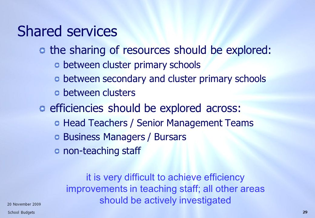 20 November 2009 School Budgets 29 Shared services the sharing of resources should be explored: between cluster primary schools between secondary and cluster primary schools between clusters efficiencies should be explored across: Head Teachers / Senior Management Teams Business Managers / Bursars non-teaching staff it is very difficult to achieve efficiency improvements in teaching staff; all other areas should be actively investigated