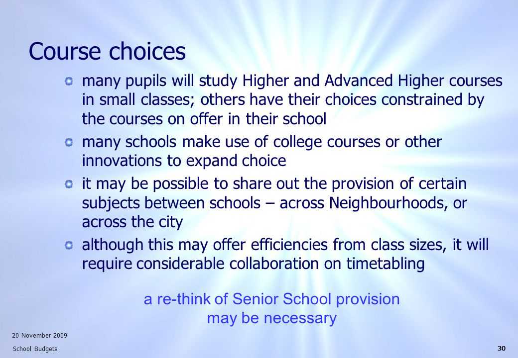 20 November 2009 School Budgets 30 Course choices many pupils will study Higher and Advanced Higher courses in small classes; others have their choices constrained by the courses on offer in their school many schools make use of college courses or other innovations to expand choice it may be possible to share out the provision of certain subjects between schools – across Neighbourhoods, or across the city although this may offer efficiencies from class sizes, it will require considerable collaboration on timetabling a re-think of Senior School provision may be necessary