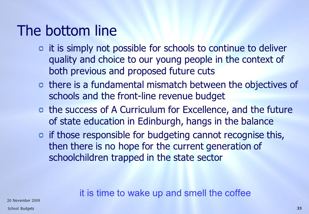 20 November 2009 School Budgets 33 The bottom line it is simply not possible for schools to continue to deliver quality and choice to our young people in the context of both previous and proposed future cuts there is a fundamental mismatch between the objectives of schools and the front-line revenue budget the success of A Curriculum for Excellence, and the future of state education in Edinburgh, hangs in the balance if those responsible for budgeting cannot recognise this, then there is no hope for the current generation of schoolchildren trapped in the state sector it is time to wake up and smell the coffee
