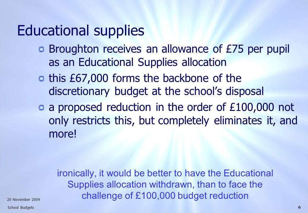 20 November 2009 School Budgets 6 Educational supplies Broughton receives an allowance of £75 per pupil as an Educational Supplies allocation this £67,000 forms the backbone of the discretionary budget at the school's disposal a proposed reduction in the order of £100,000 not only restricts this, but completely eliminates it, and more.