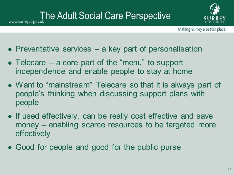 "12 The Adult Social Care Perspective Preventative services – a key part of personalisation Telecare – a core part of the ""menu"" to support independenc"