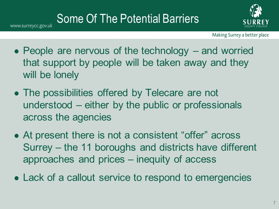 7 Some Of The Potential Barriers People are nervous of the technology – and worried that support by people will be taken away and they will be lonely