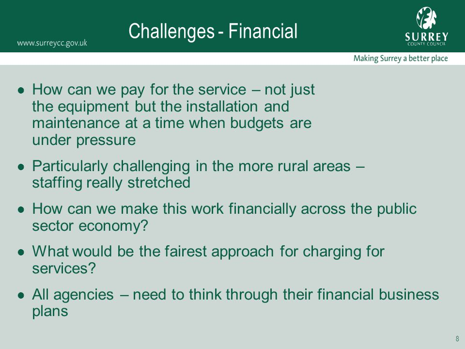 8 Challenges - Financial How can we pay for the service – not just the equipment but the installation and maintenance at a time when budgets are under