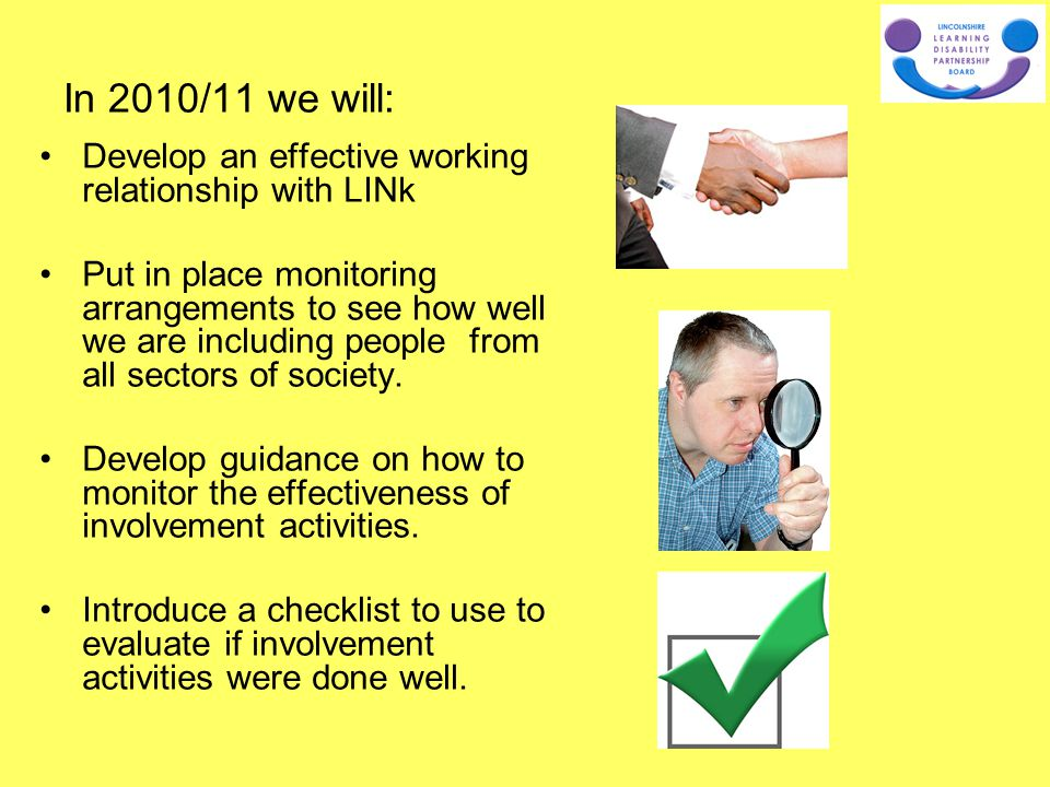 In 2010/11 we will: Develop an effective working relationship with LINk Put in place monitoring arrangements to see how well we are including people f