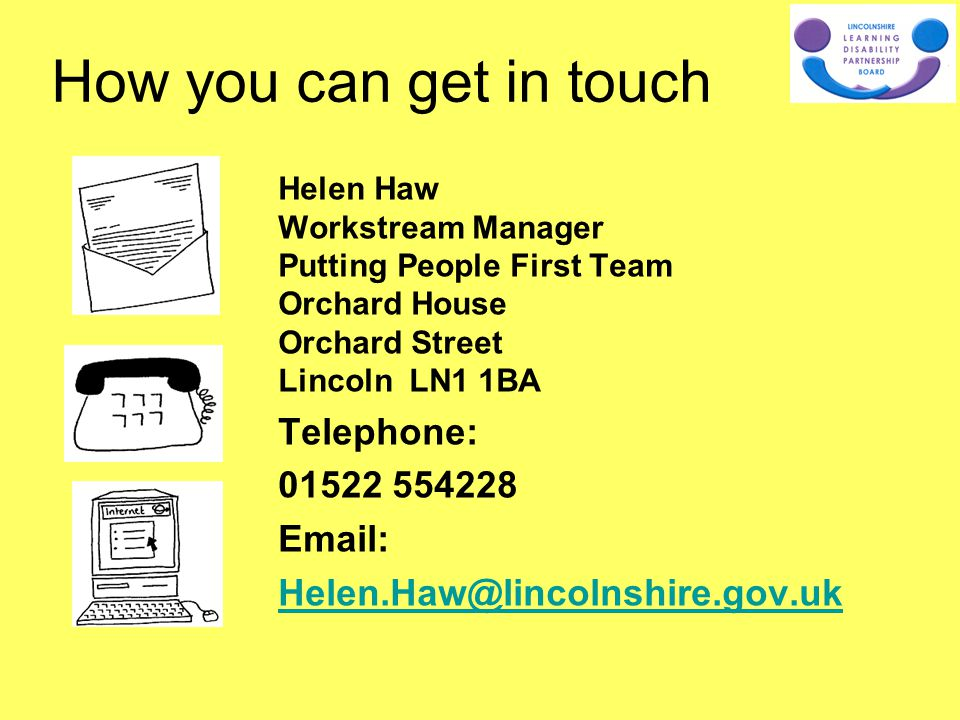 Helen Haw Workstream Manager Putting People First Team Orchard House Orchard Street Lincoln LN1 1BA Telephone: 01522 554228 Email: Helen.Haw@lincolnshire.gov.uk How you can get in touch
