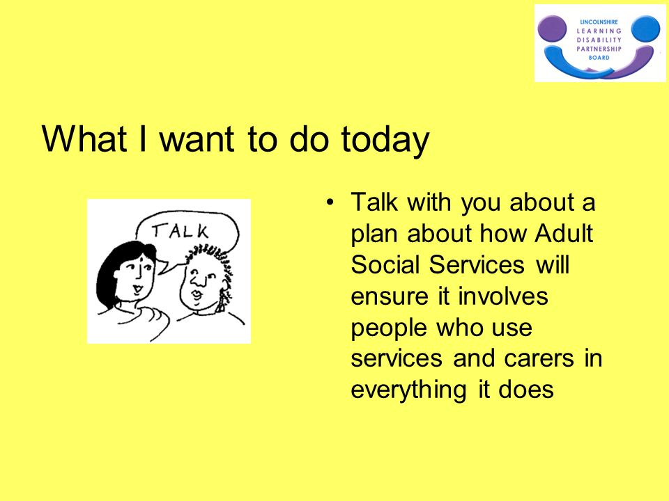 Talk with you about a plan about how Adult Social Services will ensure it involves people who use services and carers in everything it does What I wan
