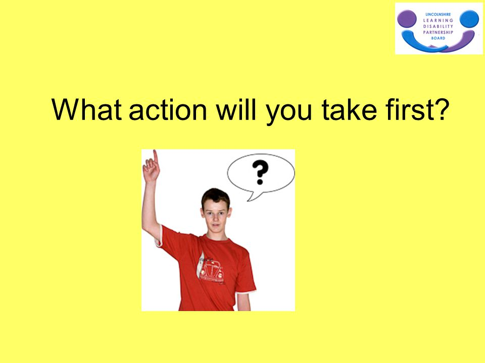 What action will you take first