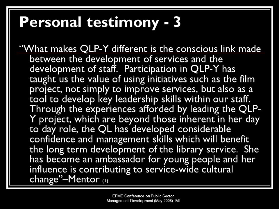 EFMD Conference on Public Sector Management Development (May 2008) IMI Personal testimony - 3 What makes QLP-Y different is the conscious link made between the development of services and the development of staff.