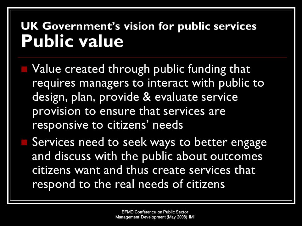 EFMD Conference on Public Sector Management Development (May 2008) IMI UK Government's vision for public services Public value Value created through public funding that requires managers to interact with public to design, plan, provide & evaluate service provision to ensure that services are responsive to citizens' needs Services need to seek ways to better engage and discuss with the public about outcomes citizens want and thus create services that respond to the real needs of citizens