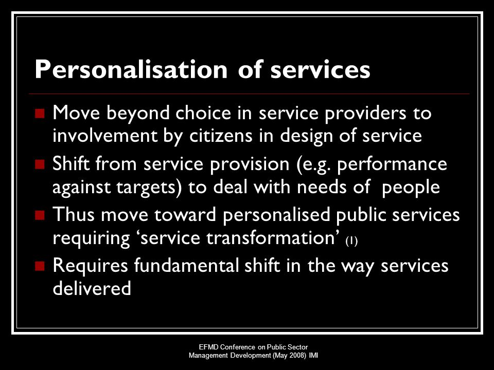 EFMD Conference on Public Sector Management Development (May 2008) IMI Personalisation of services Move beyond choice in service providers to involvement by citizens in design of service Shift from service provision (e.g.