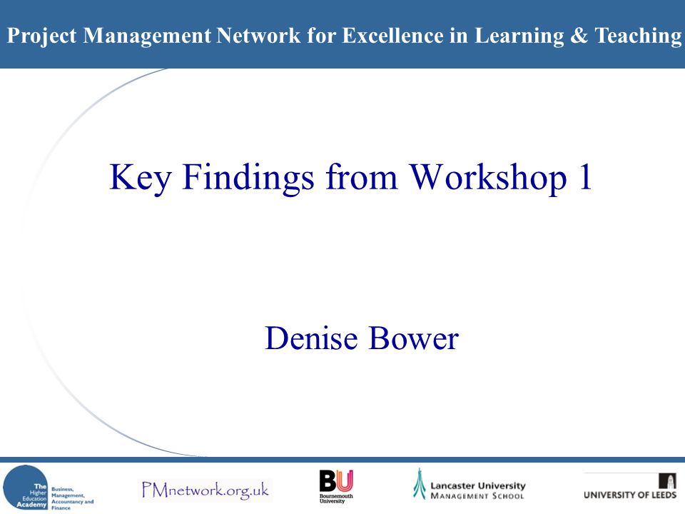 Project Management Network for Excellence in Learning & Teaching Key Findings from Workshop 1 Denise Bower