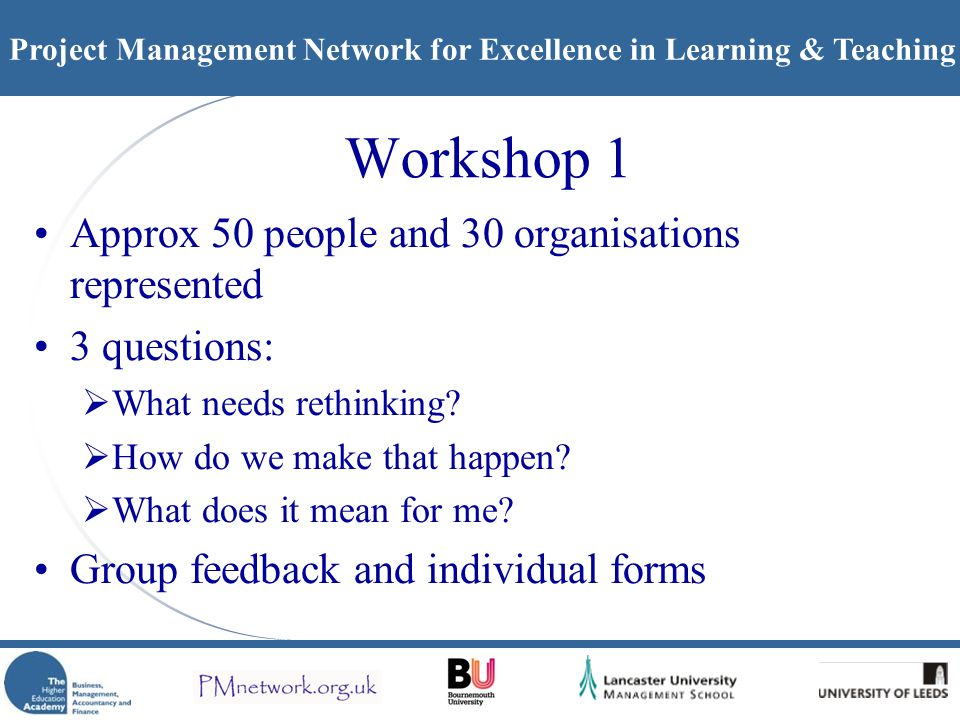 Project Management Network for Excellence in Learning & Teaching Workshop 1 Approx 50 people and 30 organisations represented 3 questions:  What needs rethinking.