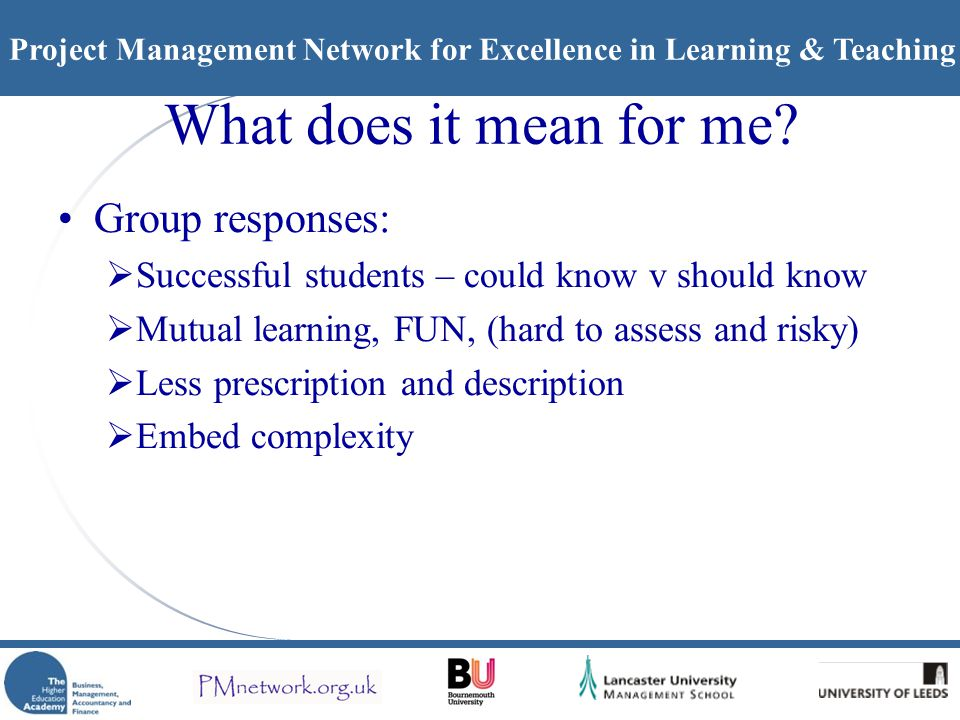 Project Management Network for Excellence in Learning & Teaching All 3 Q – Individual comments Spectrum from training to education, dynamic thinking applied to real world problem solving, negotiation, critical reflection, accreditation needed.