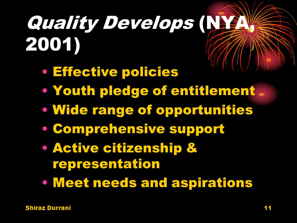 Shiraz Durrani11 Quality Develops (NYA, 2001) Effective policies Youth pledge of entitlement Wide range of opportunities Comprehensive support Active citizenship & representation Meet needs and aspirations