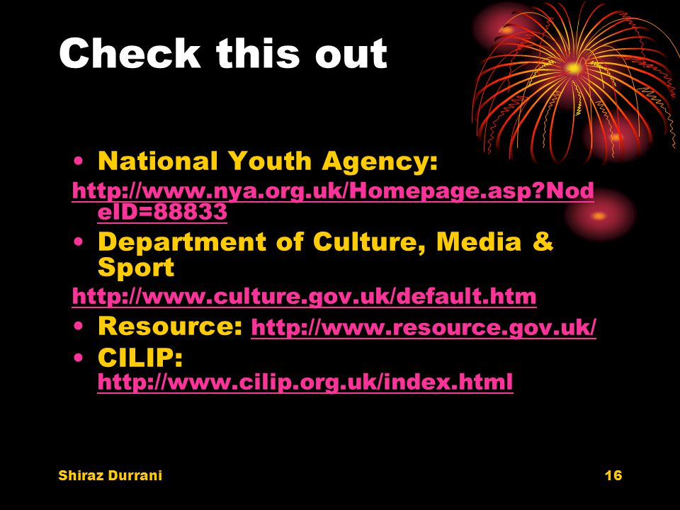 Shiraz Durrani16 Check this out National Youth Agency: http://www.nya.org.uk/Homepage.asp Nod eID=88833 Department of Culture, Media & Sport http://www.culture.gov.uk/default.htm Resource: http://www.resource.gov.uk/ http://www.resource.gov.uk/ CILIP: http://www.cilip.org.uk/index.html http://www.cilip.org.uk/index.html