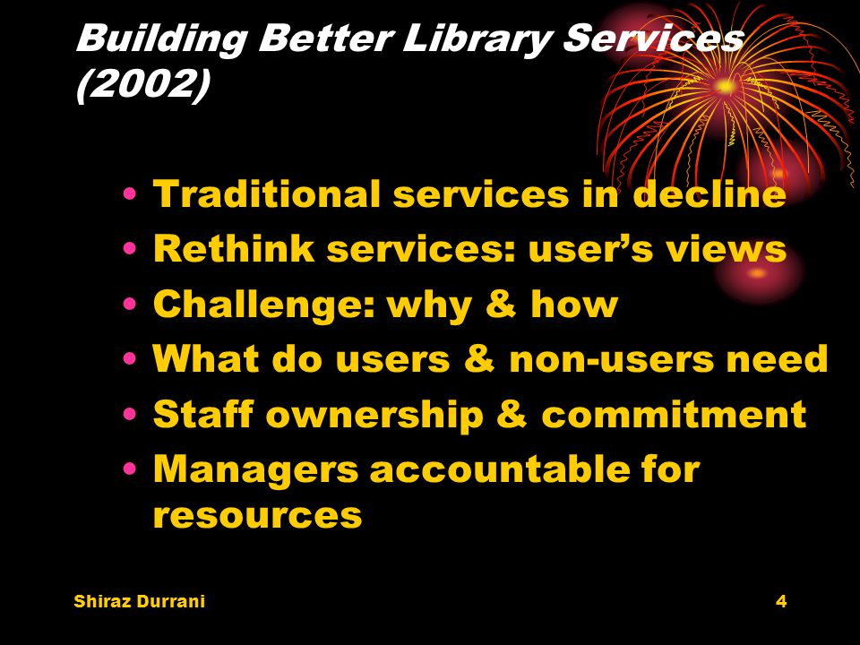 Shiraz Durrani4 Building Better Library Services (2002) Traditional services in decline Rethink services: user's views Challenge: why & how What do users & non-users need Staff ownership & commitment Managers accountable for resources